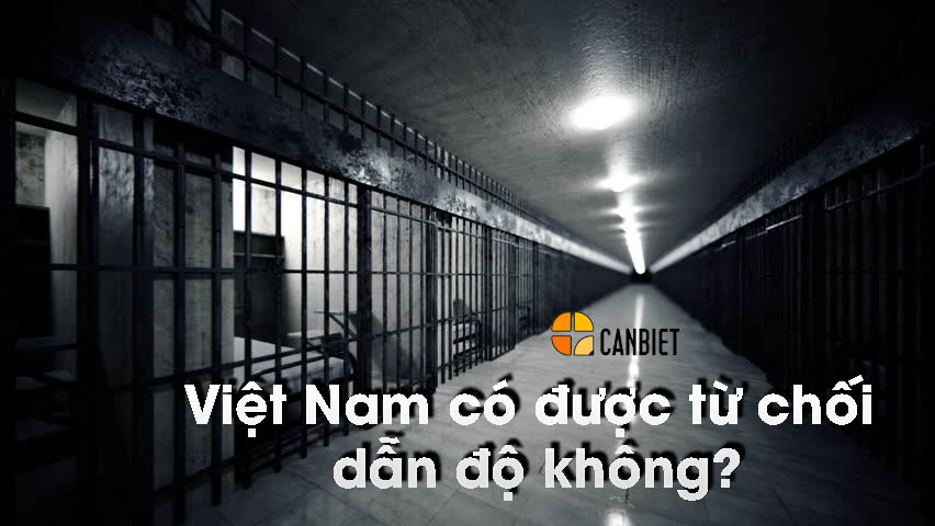 Việt Nam có được từ chối dẫn độ không?